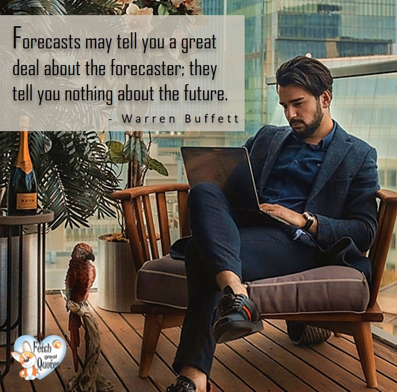 Forecasts may tell you a great deal about the forecaster; they tell you nothing about the future. - Warren Buffett quotes, Talking about money and investing, Warren Buffett quotes, Warren Buffett quote photos, best investing quotes, investment wisdom, stimulate interest in money, finance, and investing