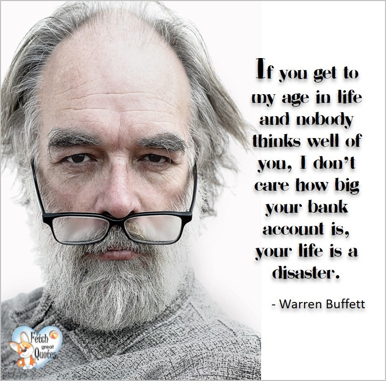 If you get to my age in life and nobody things well of you, I don't care how big your bank account is, your life is a disaster. - Warren Buffett quotes, Talking about money and investing, Warren Buffett quotes, Warren Buffett quote photos, best investing quotes, investment wisdom, stimulate interest in money, finance, and investing
