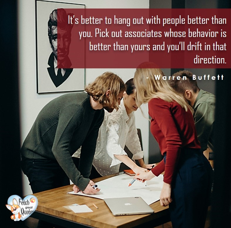 It's better to hang out with people better than you. Pick out associates whose behaviour is better than yours and you'll drift in that direction. - Warren Buffett quotes, Talking about money and investing, Warren Buffett quotes, Warren Buffett quote photos, best investing quotes, investment wisdom, stimulate interest in money, finance, and investing