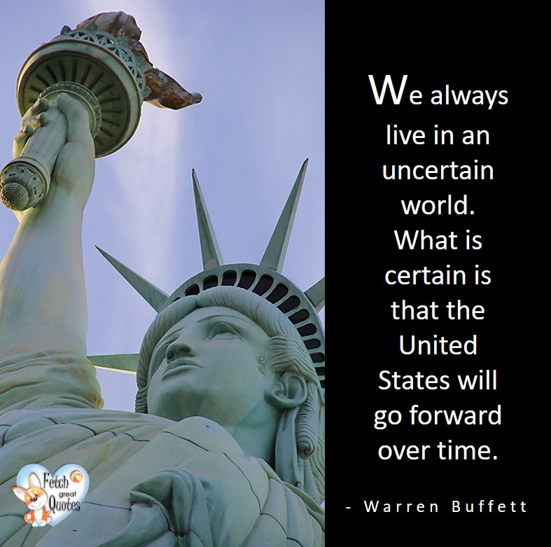 We always live in an uncertain world. What is certain is that the United States will go forward over time. - Warren Buffett quotes, Talking about money and investing, Warren Buffett quotes, Warren Buffett quote photos, best investing quotes, investment wisdom, stimulate interest in money, finance, and investing