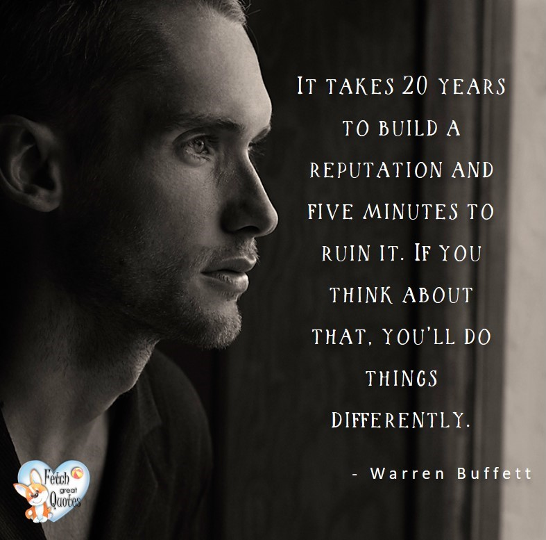 It takes 20 years to build a reputation and five minutes to ruin it. If you thing about that, you'll do things differently. - Warren Buffett quotes, Talking about money and investing, Warren Buffett quotes, Warren Buffett quote photos, best investing quotes, investment wisdom, stimulate interest in money, finance, and investing