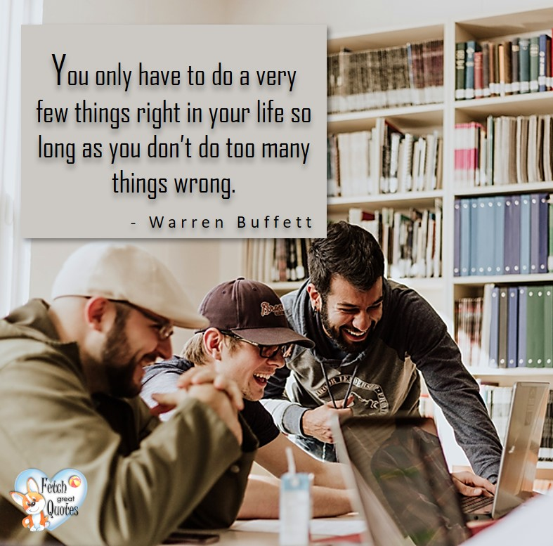 You only have to do a very few tings right in your life so long as you don't do too many things wrong. - Warren Buffett quotes, Talking about money and investing, Warren Buffett quotes, Warren Buffett quote photos, best investing quotes, investment wisdom, stimulate interest in money, finance, and investing
