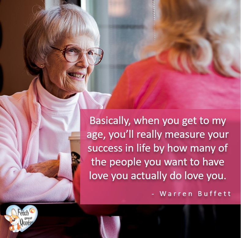 Basically, when you get to my age, you'll really measure your success in life by how many of the people you want to have love you actually do love you. - Warren Buffett quotes, Talking about money and investing, Warren Buffett quotes, Warren Buffett quote photos, best investing quotes, investment wisdom, stimulate interest in money, finance, and investing