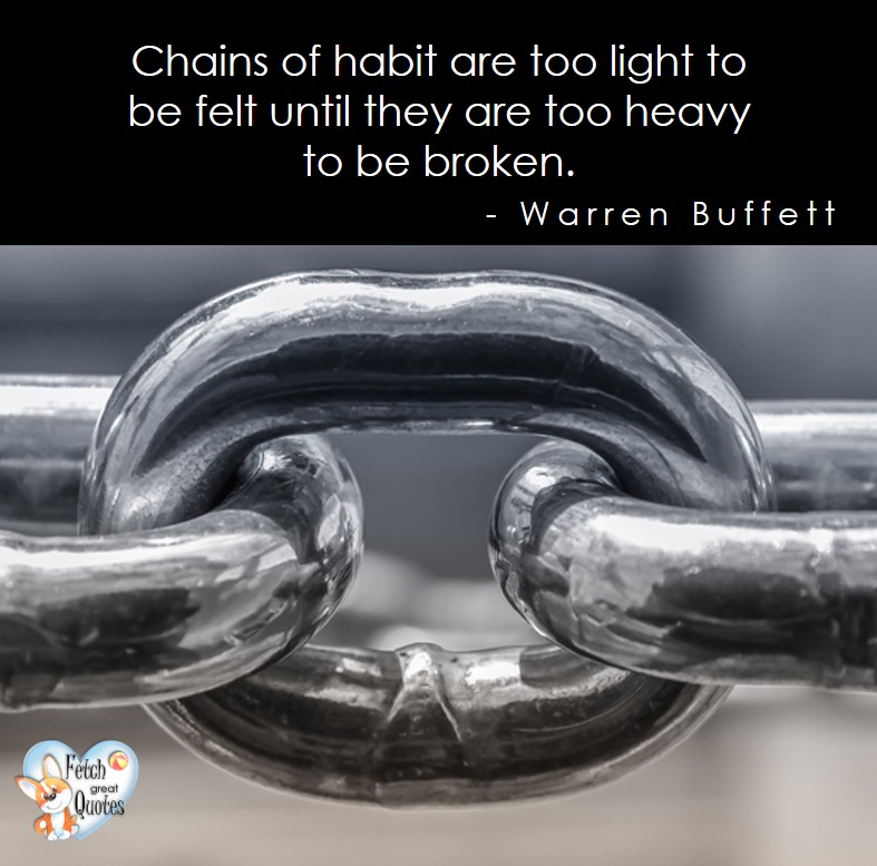 Chains of habit are too light to be felt until they are too heavy to be broken. - Warren Buffett quotes, Talking about money and investing, Warren Buffett quotes, Warren Buffett quote photos, best investing quotes, investment wisdom, stimulate interest in money, finance, and investing