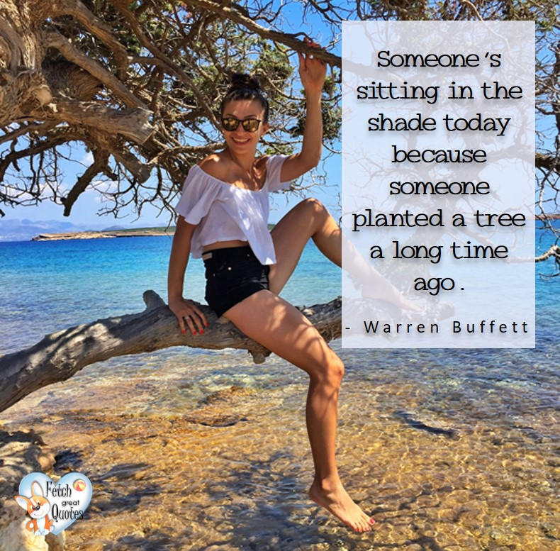 Someone's sitting in the shade today because someone planted a tree a long time ago. - Warren Buffett quotes, Talking about money and investing, Warren Buffett quotes, Warren Buffett quote photos, best investing quotes, investment wisdom, stimulate interest in money, finance, and investing