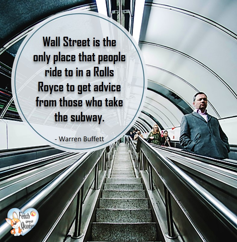 Wall Street is the only place that people ride to in a Rolls Royce to get advice from those who take the subway. - Warren Buffett quotes, Talking about money and investing, Warren Buffett quotes, Warren Buffett quote photos, best investing quotes, investment wisdom, stimulate interest in money, finance, and investing