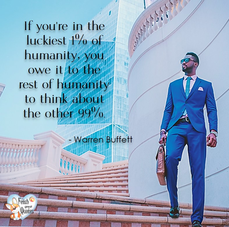 If you're in the luckiest 1% of humanity, you owe it to the rest of humanity to thing about the other 99%. -Warren Buffett quotes, Talking about money and investing, Warren Buffett quotes, Warren Buffett quote photos, best investing quotes, investment wisdom, stimulate interest in money, finance, and investing