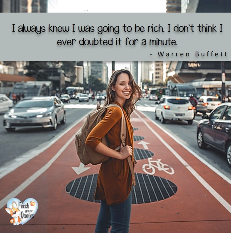 I always knew I was going to be rich. I don't think I ever doubted it for a minute. - Warren Buffett quotes, Talking about money and investing, Warren Buffett quotes, Warren Buffett quote photos, best investing quotes, investment wisdom, stimulate interest in money, finance, and investing