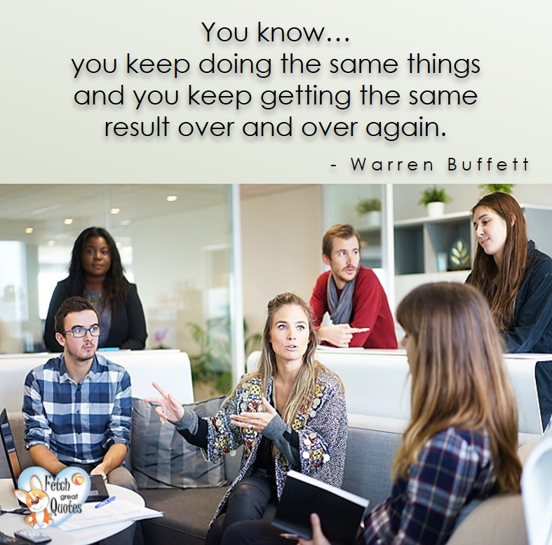 You know ... you keep doing the same things and your keep getting the same result over and over again. - Warren Buffett quotes, Talking about money and investing, Warren Buffett quotes, Warren Buffett quote photos, best investing quotes, investment wisdom, stimulate interest in money, finance, and investing