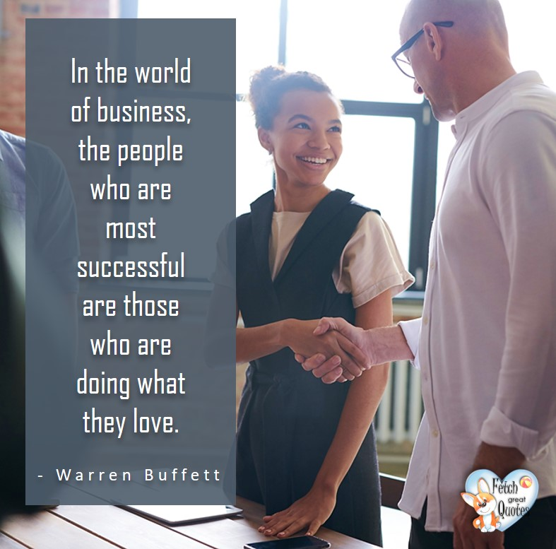 In the world of business, the people who are most successful are those who are doing what they love. - Warren Buffett quotes, Talking about money and investing, Warren Buffett quotes, Warren Buffett quote photos, best investing quotes, investment wisdom, stimulate interest in money, finance, and investing