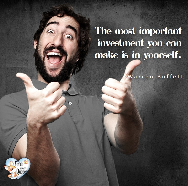 The most important investment you can make is in yourself. - Warren Buffett quotes, Talking about money and investing, Warren Buffett quotes, Warren Buffett quote photos, best investing quotes, investment wisdom, stimulate interest in money, finance, and investing