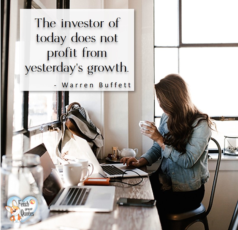 The investor of today does not profit from yesterday's growth. - Warren Buffett quotes, Talking about money and investing, Warren Buffett quotes, Warren Buffett quote photos, best investing quotes, investment wisdom, stimulate interest in money, finance, and investing