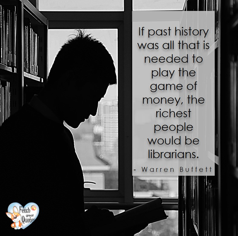 If past history was all that is needed to play the game of money, the richest people would be librarians. - Warren Buffett quotes, Talking about money and investing, Warren Buffett quotes, Warren Buffett quote photos, best investing quotes, investment wisdom, stimulate interest in money, finance, and investing