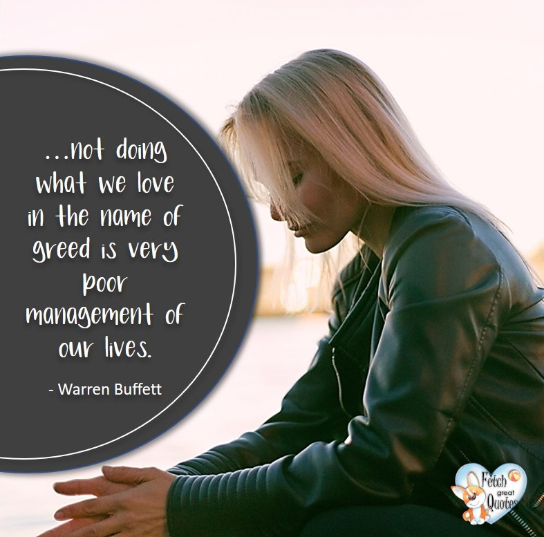 not doing what we love in the name of greed is very poor management of our lives. - Warren Buffett quotes, Talking about money and investing, Warren Buffett quotes, Warren Buffett quote photos, best investing quotes, investment wisdom, stimulate interest in money, finance, and investing