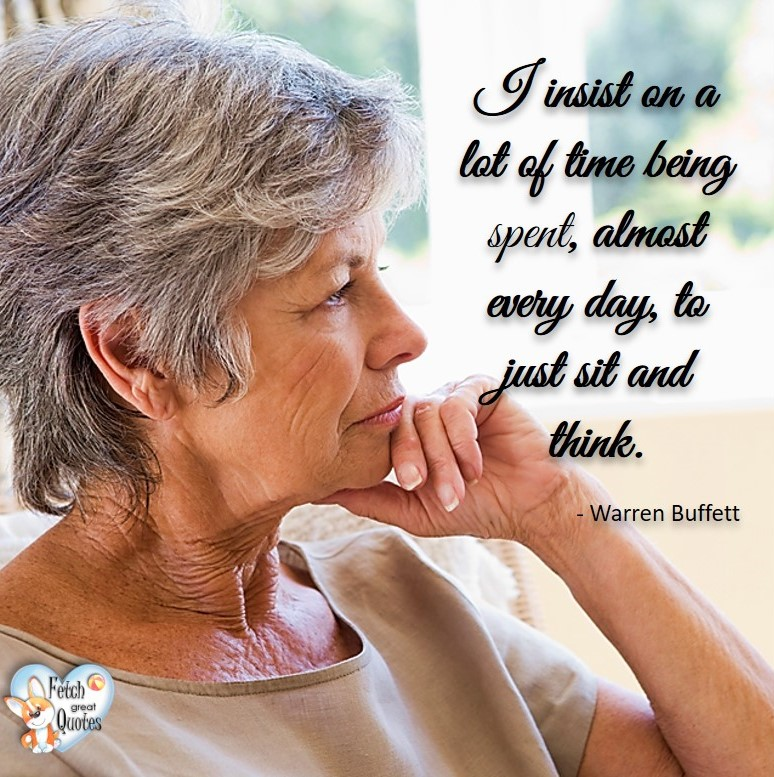 I insist on a lot of time being spent, almost every day, to just sit and think. - Warren Buffett quotes, Talking about money and investing, Warren Buffett quotes, Warren Buffett quote photos, best investing quotes, investment wisdom, stimulate interest in money, finance, and investing