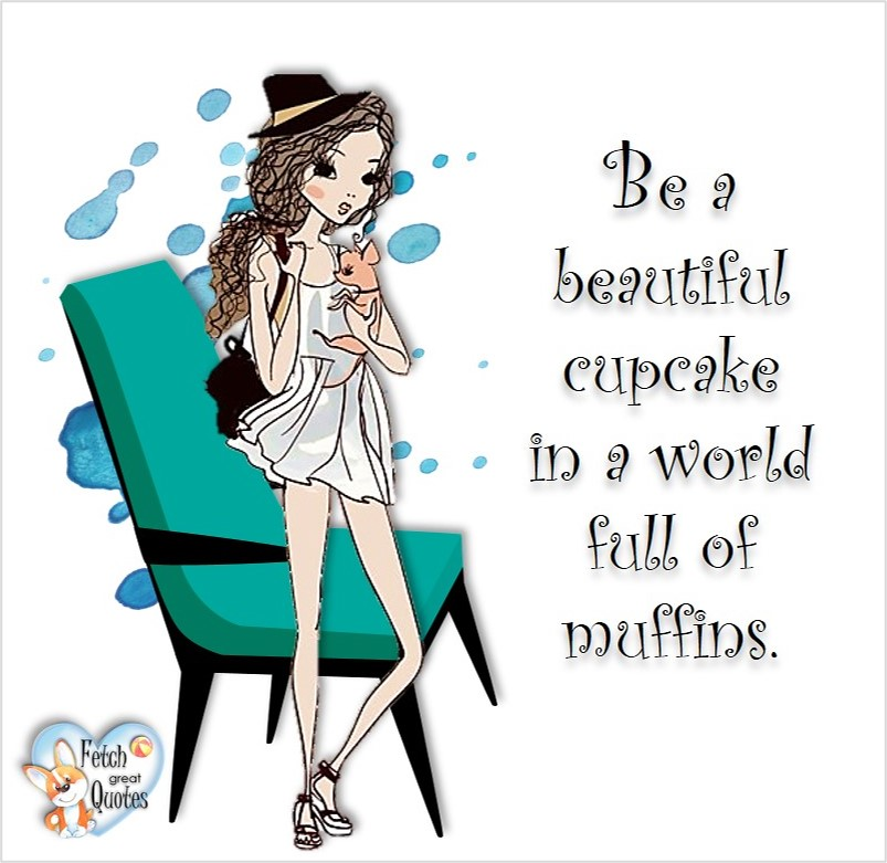 Be a beautiful cupcake in a world full of muffins, common sense advice, determination, dealing with everyday drama, romance, empowerment, illustrated inspiring Women's World quotes, words of wise women, proverbs, ancient wisdom, support women's empowerment, women supporting women, cute modern design, empowering women's advice, celebrate the women in your life, empowering quotes, honor the strong women, self-love