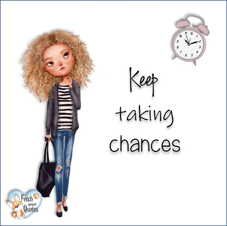 Keep taking chances, common sense advice, determination, dealing with everyday drama, romance, empowerment, illustrated inspiring Women's World quotes, words of wise women, proverbs, ancient wisdom, support women's empowerment, women supporting women, cute modern design, empowering women's advice, celebrate the women in your life, empowering quotes, honor the strong women, self-love