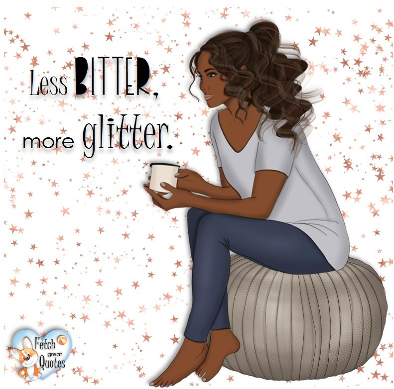 Less bitter more glitter, common sense advice, determination, dealing with everyday drama, romance, empowerment, illustrated inspiring Women's World quotes, words of wise women, proverbs, ancient wisdom, support women's empowerment, women supporting women, cute modern design, empowering women's advice, celebrate the women in your life, empowering quotes, honor the strong women, self-love