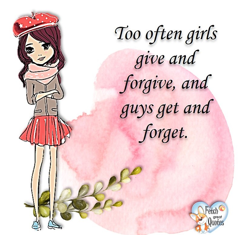 Too often girls give and forgive, and guys get and forget, common sense advice, determination, dealing with everyday drama, romance, empowerment, illustrated inspiring Women's World quotes, words of wise women, proverbs, ancient wisdom, support women's empowerment, women supporting women, cute modern design, empowering women's advice, celebrate the women in your life, empowering quotes, honor the strong women, self-love
