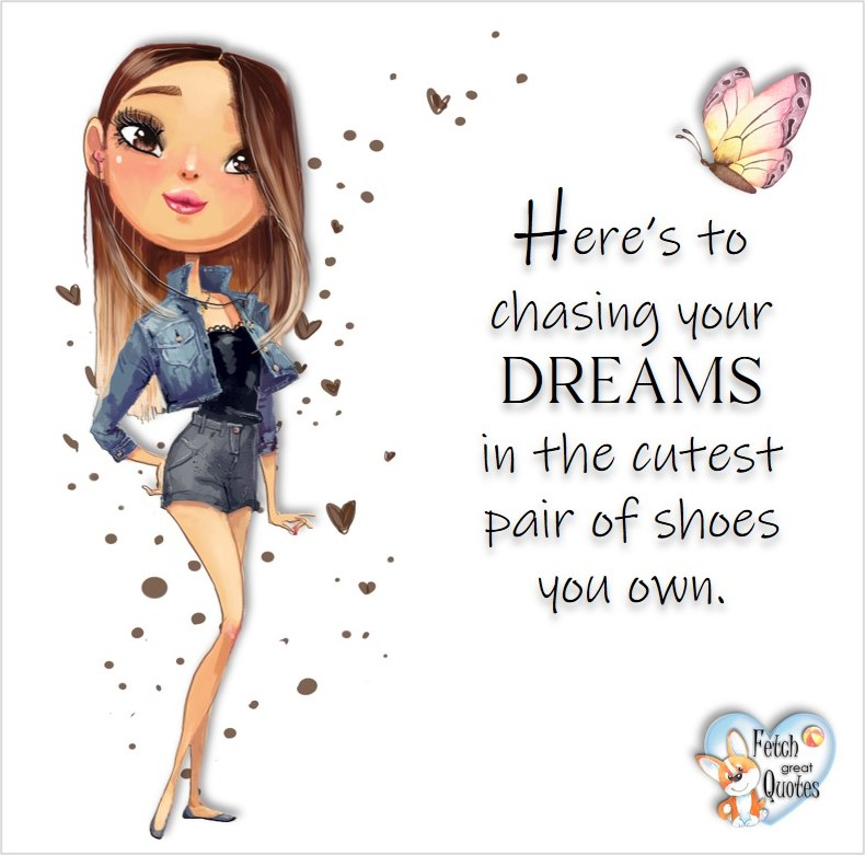 Here's to chasing your dreams in the cutest pair of shoes you own., common sense advice, determination, dealing with everyday drama, romance, empowerment, illustrated inspiring Women's World quotes, words of wise women, proverbs, ancient wisdom, support women's empowerment, women supporting women, cute modern design, empowering women's advice, celebrate the women in your life, empowering quotes, honor the strong women, self-love