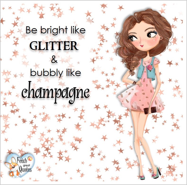 Be bright like glitter & bubbly like champaign, common sense advice, determination, dealing with everyday drama, romance, empowerment, illustrated inspiring Women's World quotes, words of wise women, proverbs, ancient wisdom, support women's empowerment, women supporting women, cute modern design, empowering women's advice, celebrate the women in your life, empowering quotes, honor the strong women, self-love