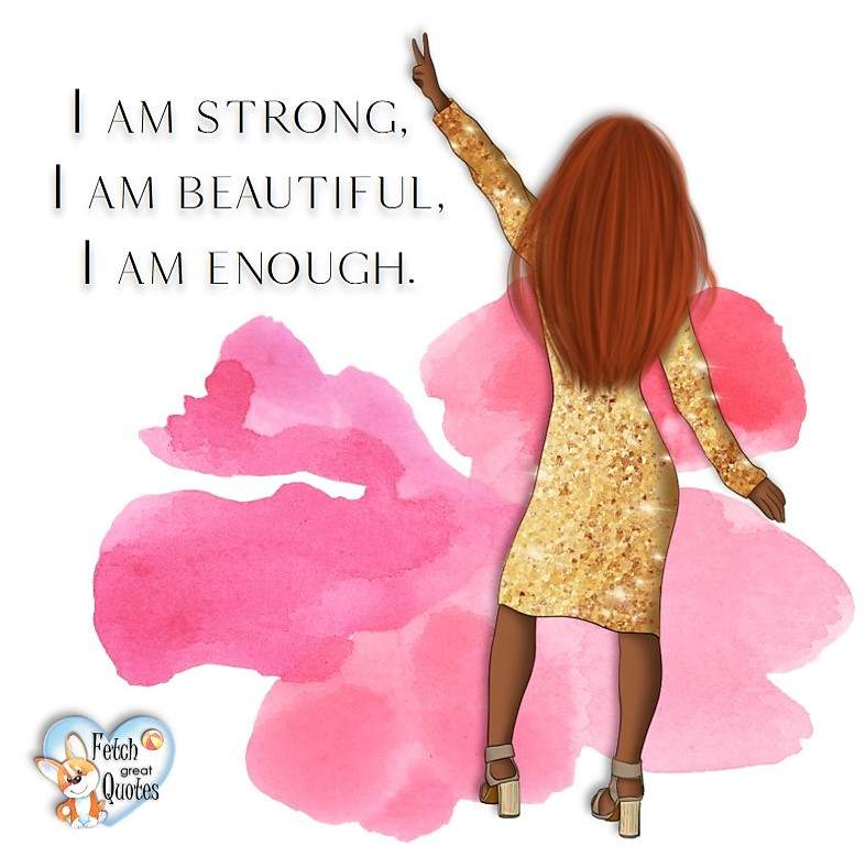 I am strong. I an beautiful. I an enough., common sense advice, determination, dealing with everyday drama, romance, empowerment, illustrated inspiring Women's World quotes, words of wise women, proverbs, ancient wisdom, support women's empowerment, women supporting women, cute modern design, empowering women's advice, celebrate the women in your life, empowering quotes, honor the strong women, self-love